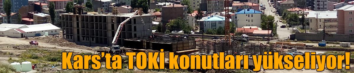 Kars'ta TOKİ konutları yükseliyor!